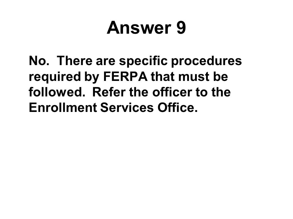 Answer 9 No. There are specific procedures required by FERPA that must be followed.