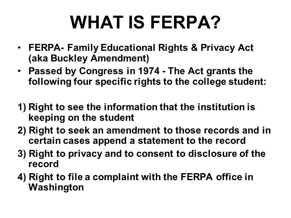 WHAT IS FERPA FERPA- Family Educational Rights & Privacy Act (aka Buckley Amendment)