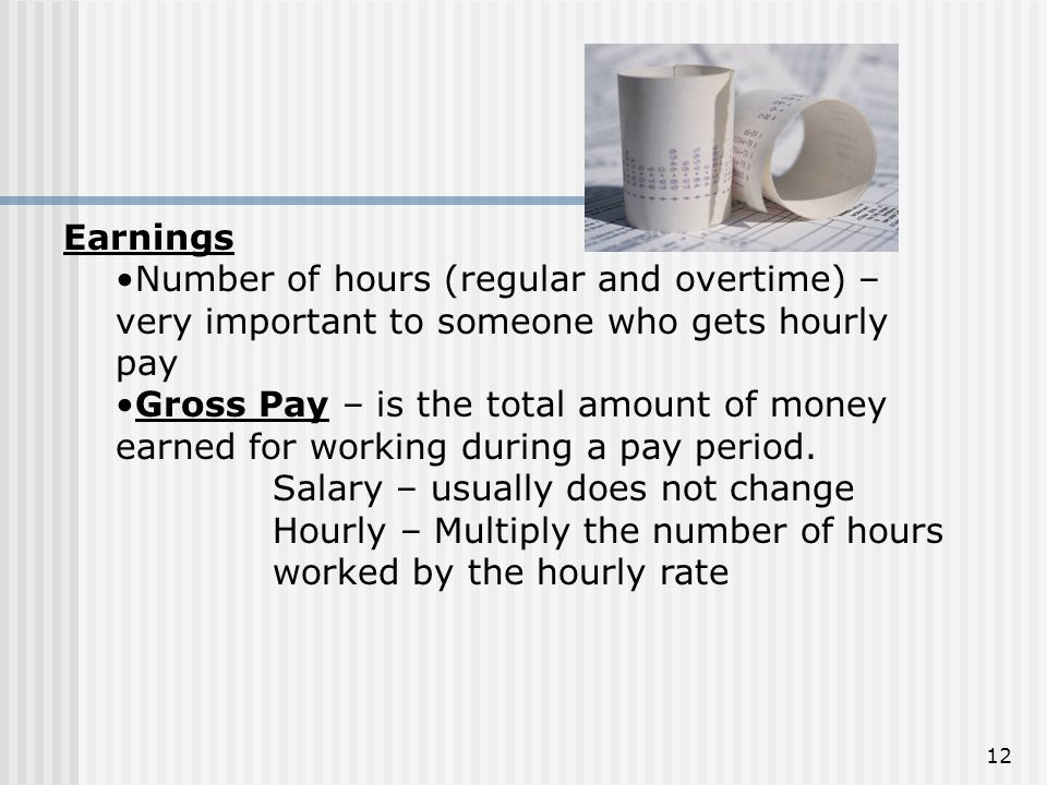 Earnings Number of hours (regular and overtime) – very important to someone who gets hourly pay.