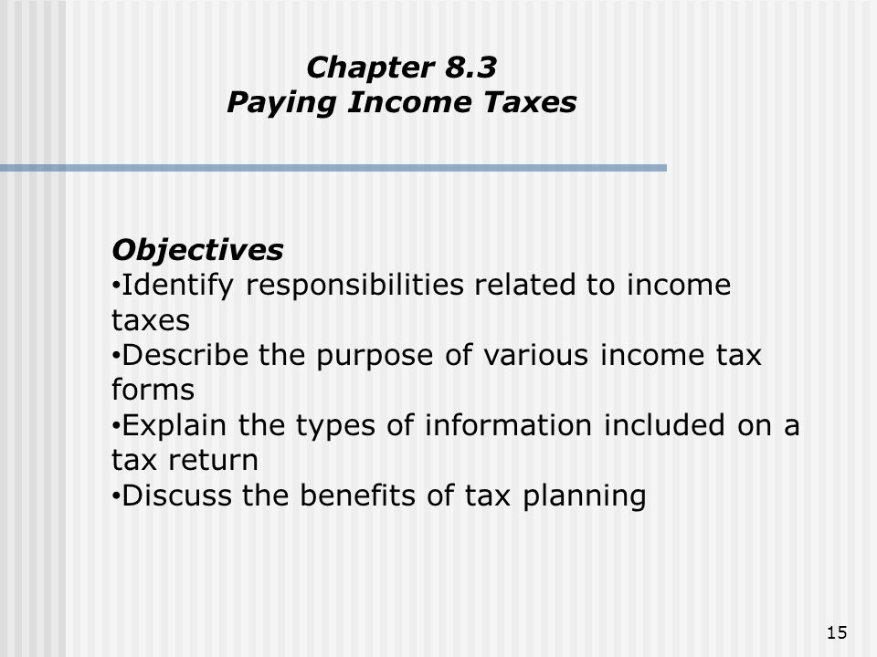 Chapter 8.3 Paying Income Taxes. Objectives. Identify responsibilities related to income taxes. Describe the purpose of various income tax forms.