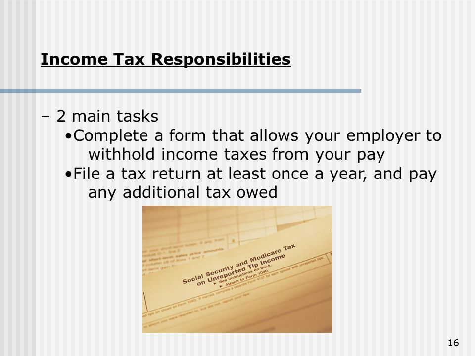 Income Tax Responsibilities. – 2 main tasks. Complete a form that allows your employer to withhold income taxes from your pay.