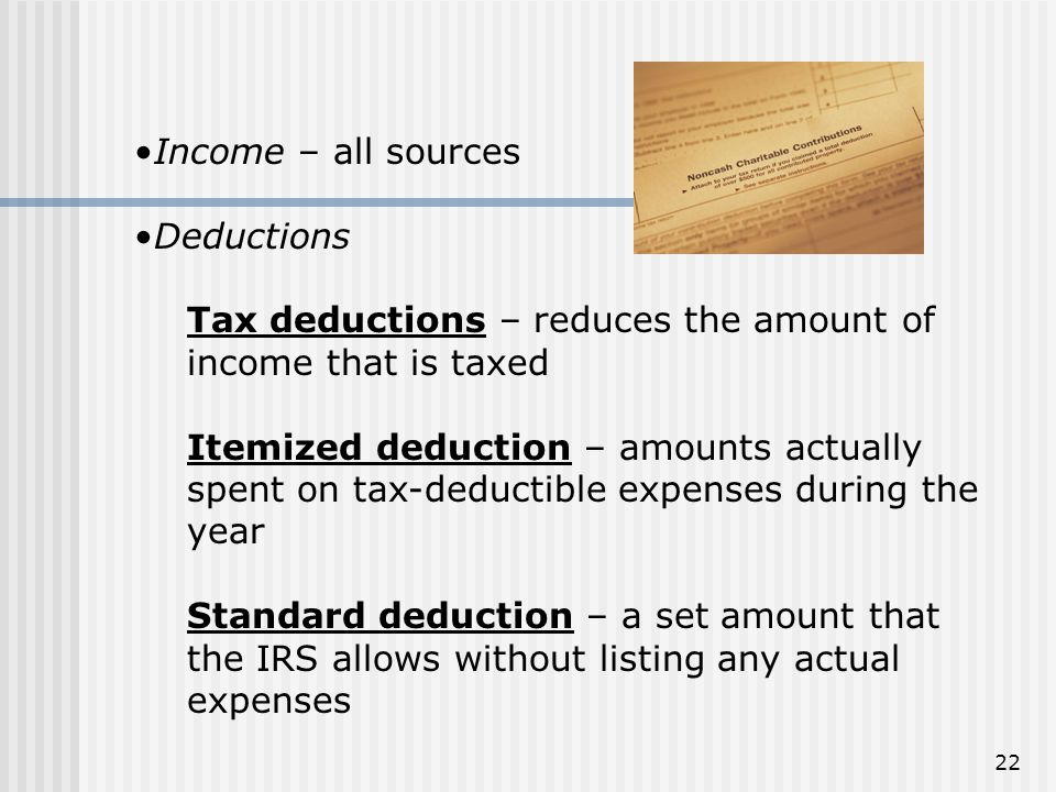 Income – all sources Deductions. Tax deductions – reduces the amount of income that is taxed.