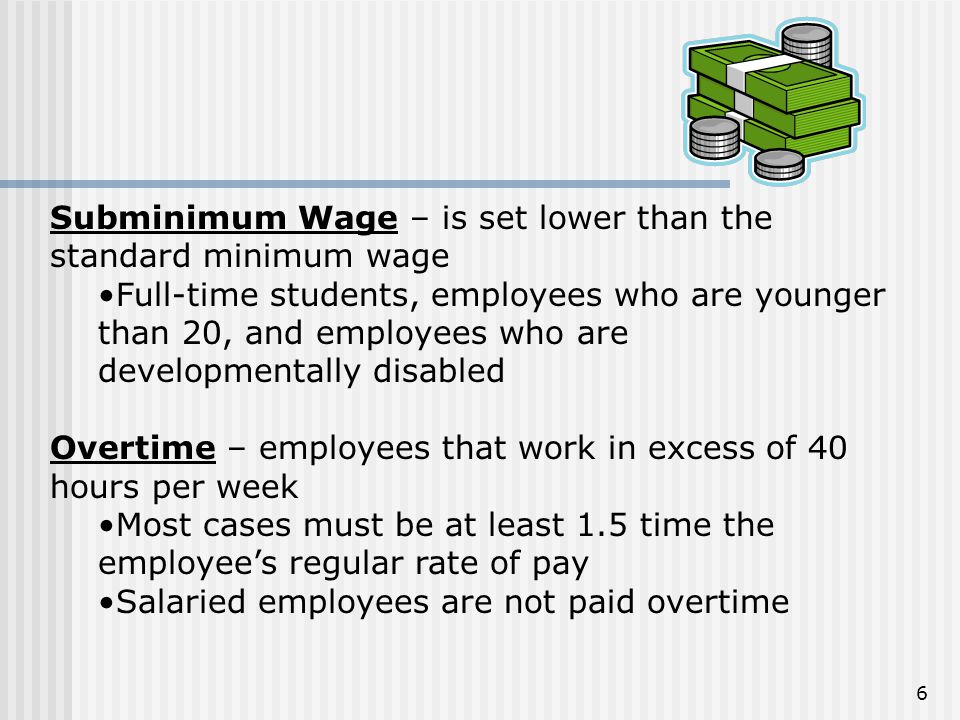 Subminimum Wage – is set lower than the standard minimum wage