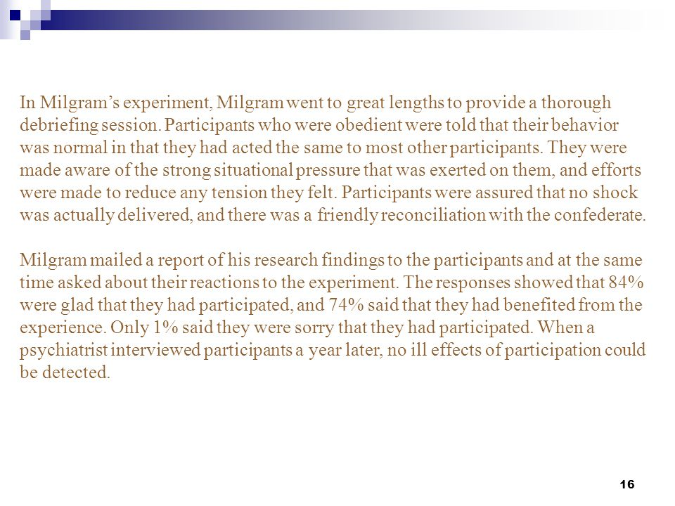 In Milgram's experiment, Milgram went to great lengths to provide a thorough debriefing session. Participants who were obedient were told that their behavior was normal in that they had acted the same to most other participants. They were made aware of the strong situational pressure that was exerted on them, and efforts were made to reduce any tension they felt. Participants were assured that no shock was actually delivered, and there was a friendly reconciliation with the confederate.