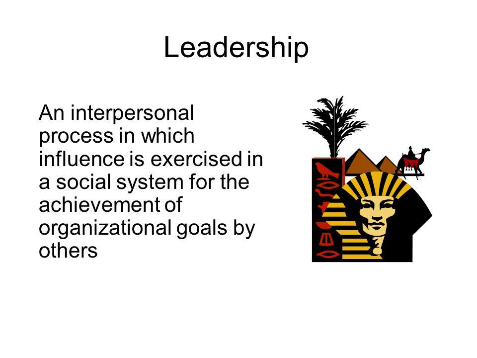 Leadership An interpersonal process in which influence is exercised in a social system for the achievement of organizational goals by others.
