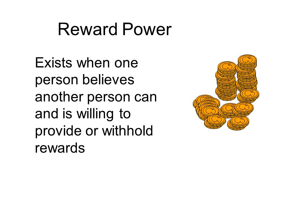 Reward Power Exists when one person believes another person can and is willing to provide or withhold rewards.