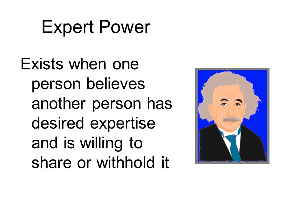 Expert Power Exists when one person believes another person has desired expertise and is willing to share or withhold it.