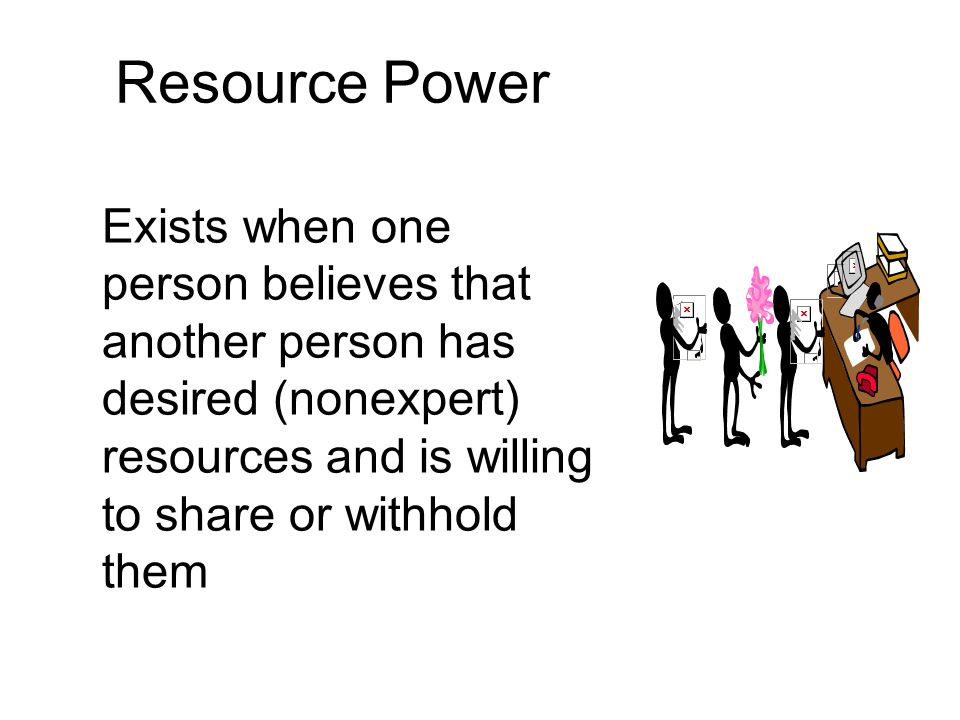 Resource Power Exists when one person believes that another person has desired (nonexpert) resources and is willing to share or withhold them.