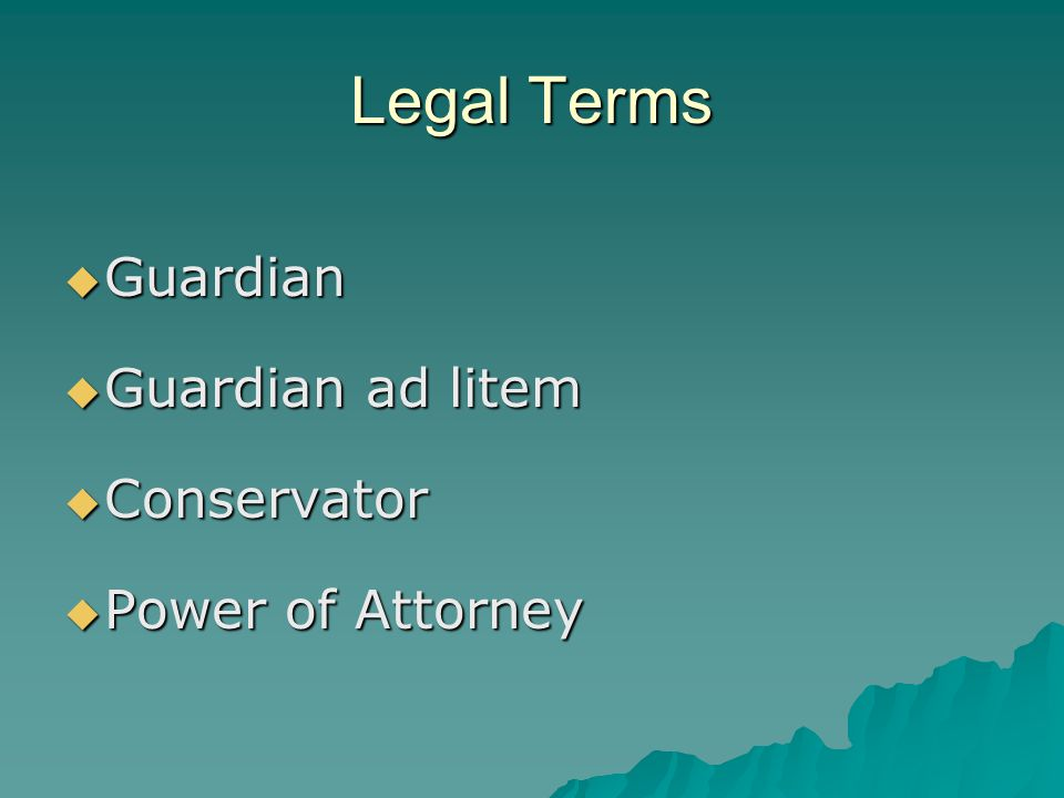 Legal Terms Guardian Guardian ad litem Conservator Power of Attorney