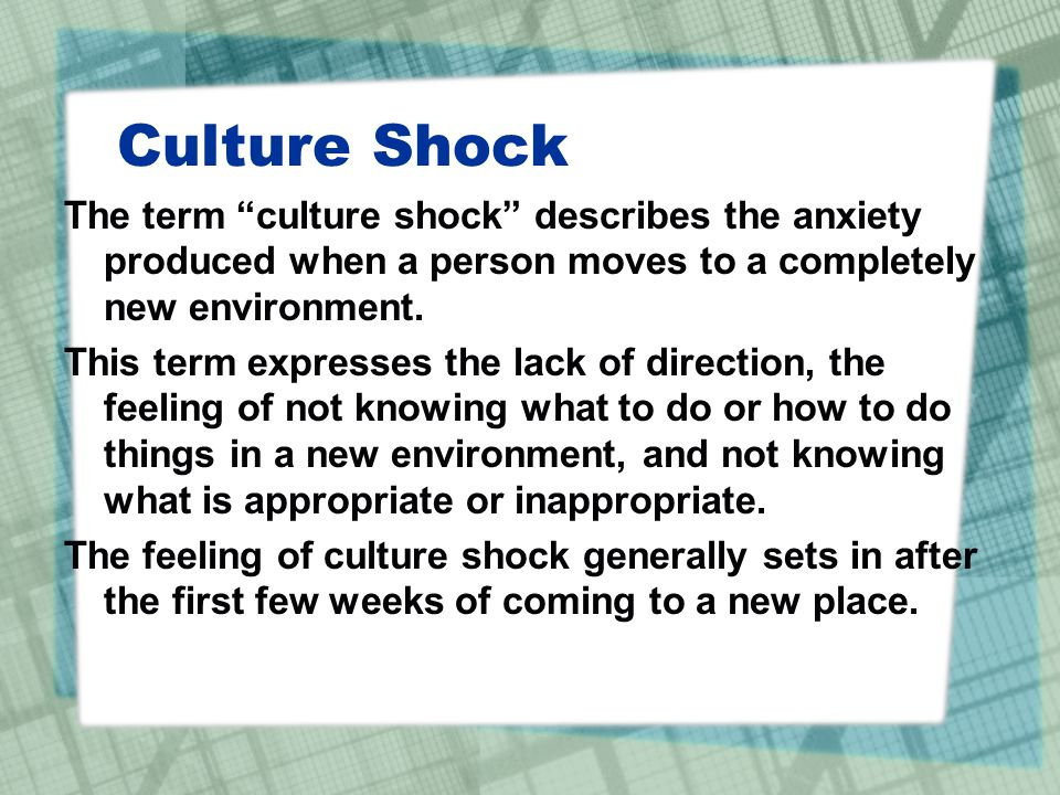 Culture Shock The term culture shock describes the anxiety produced when a person moves to a completely new environment.