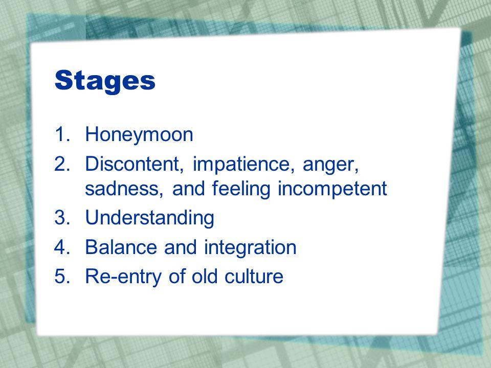 Stages Honeymoon. Discontent, impatience, anger, sadness, and feeling incompetent. Understanding.