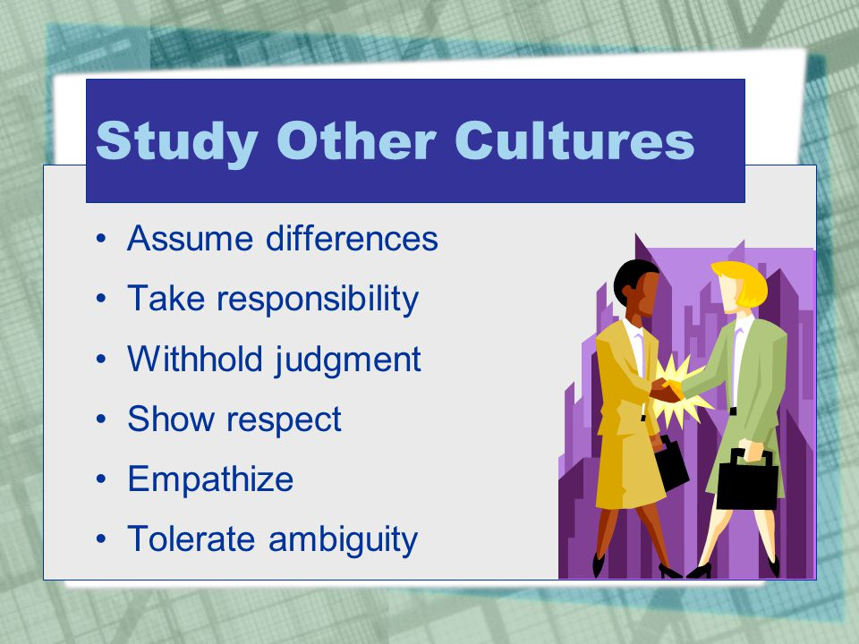 Study Other Cultures Assume differences Take responsibility