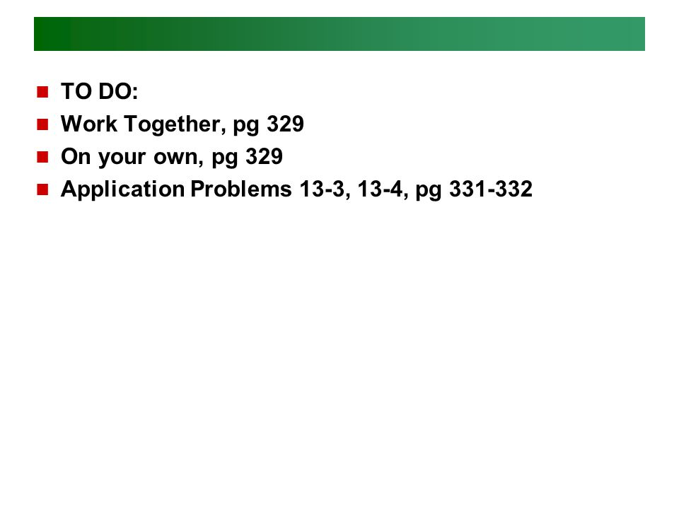 TO DO: Work Together, pg 329 On your own, pg 329 Application Problems 13-3, 13-4, pg 331-332