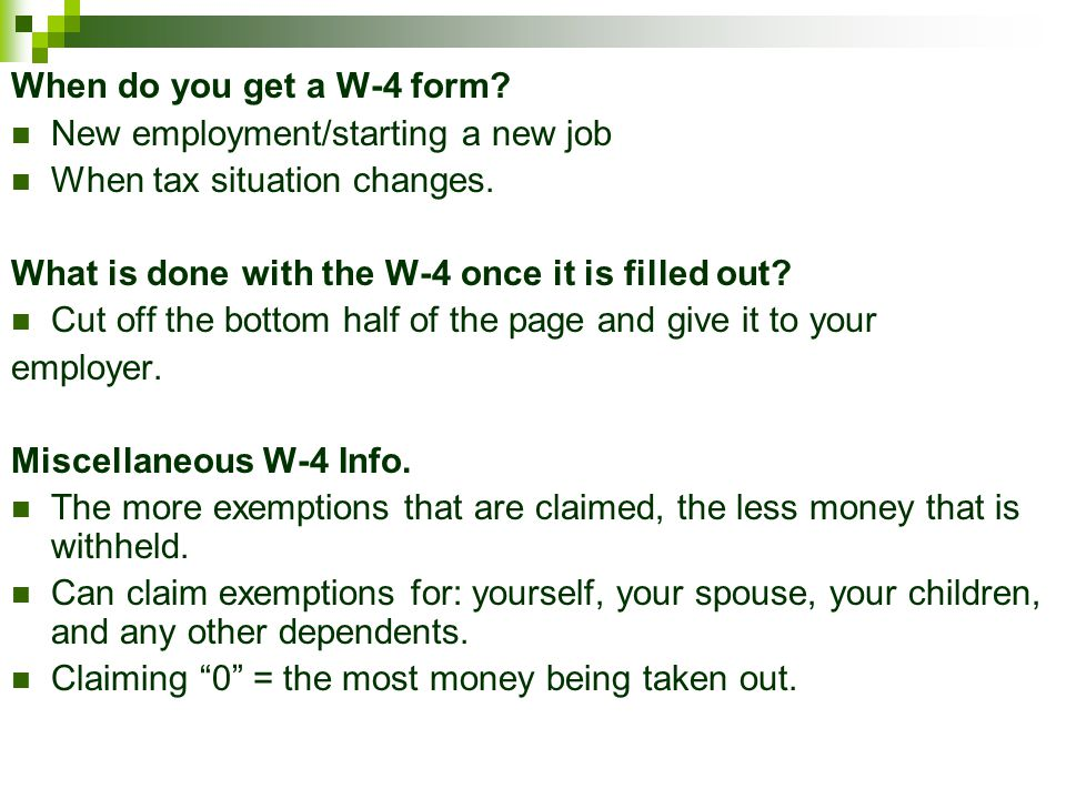 When do you get a W-4 form New employment/starting a new job. When tax situation changes. What is done with the W-4 once it is filled out