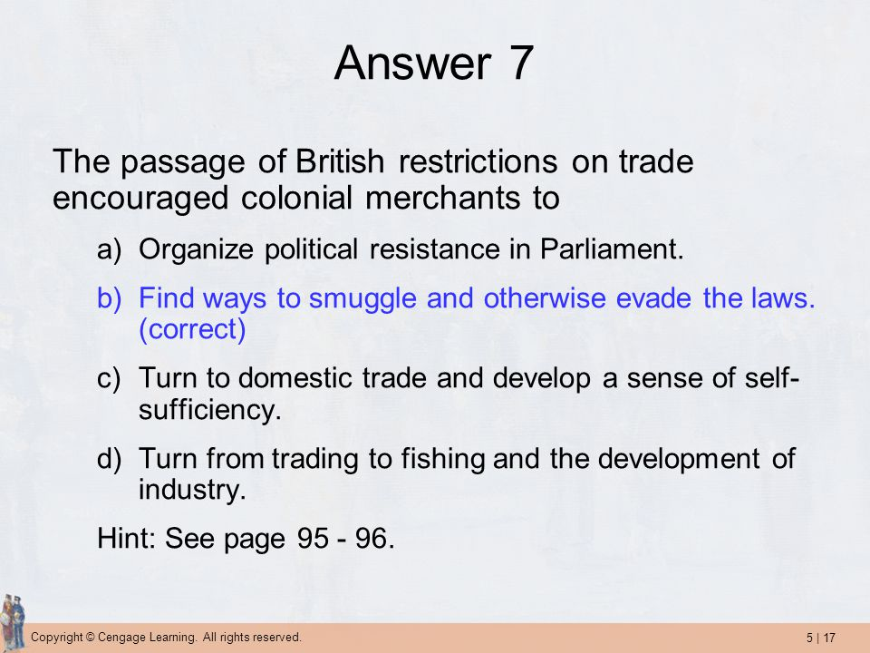 Answer 7 The passage of British restrictions on trade encouraged colonial merchants to. Organize political resistance in Parliament.