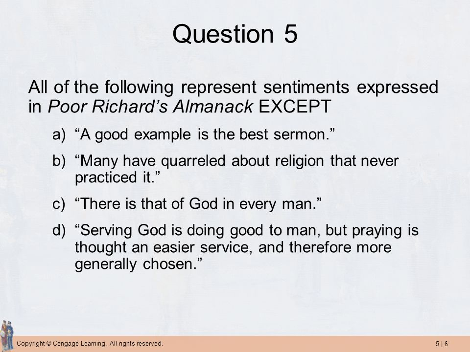 Question 5 All of the following represent sentiments expressed in Poor Richard's Almanack EXCEPT. A good example is the best sermon.