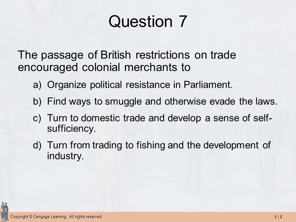 Question 7 The passage of British restrictions on trade encouraged colonial merchants to. Organize political resistance in Parliament.