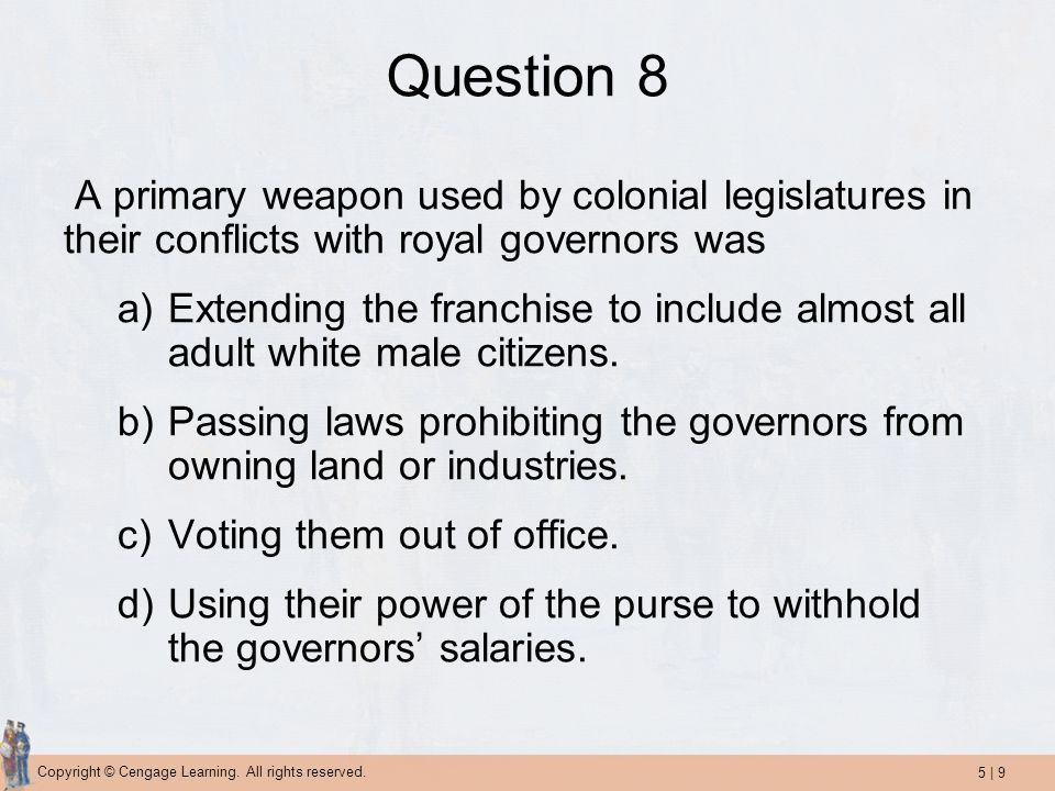 Question 8 A primary weapon used by colonial legislatures in their conflicts with royal governors was.