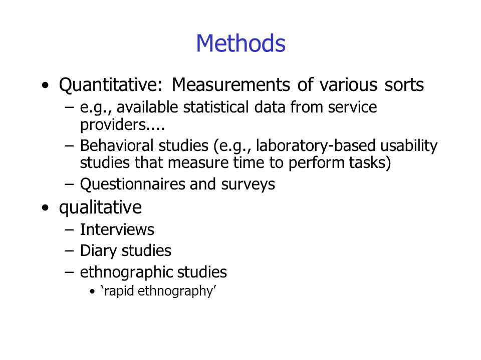 Methods Quantitative: Measurements of various sorts qualitative
