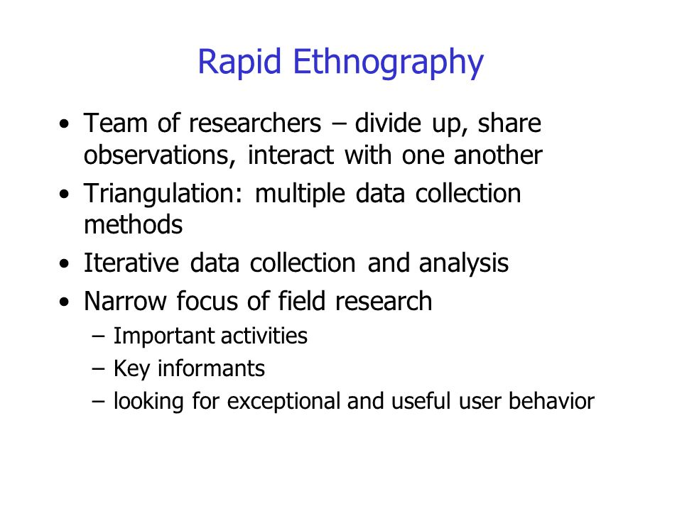 Rapid Ethnography Team of researchers – divide up, share observations, interact with one another. Triangulation: multiple data collection methods.