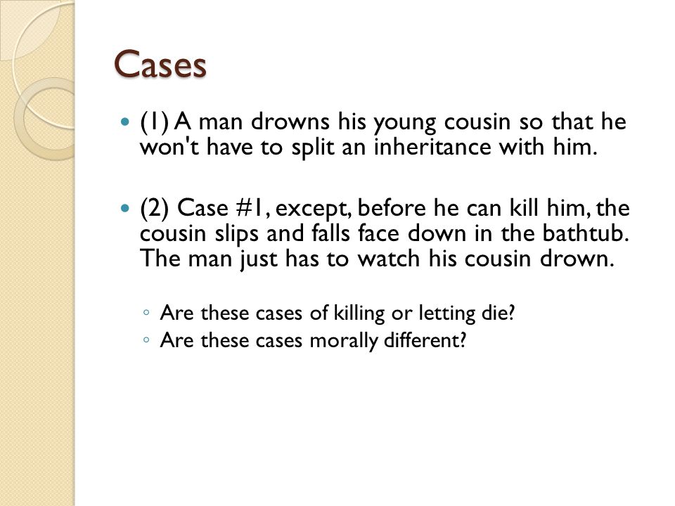 Cases (1) A man drowns his young cousin so that he won t have to split an inheritance with him.