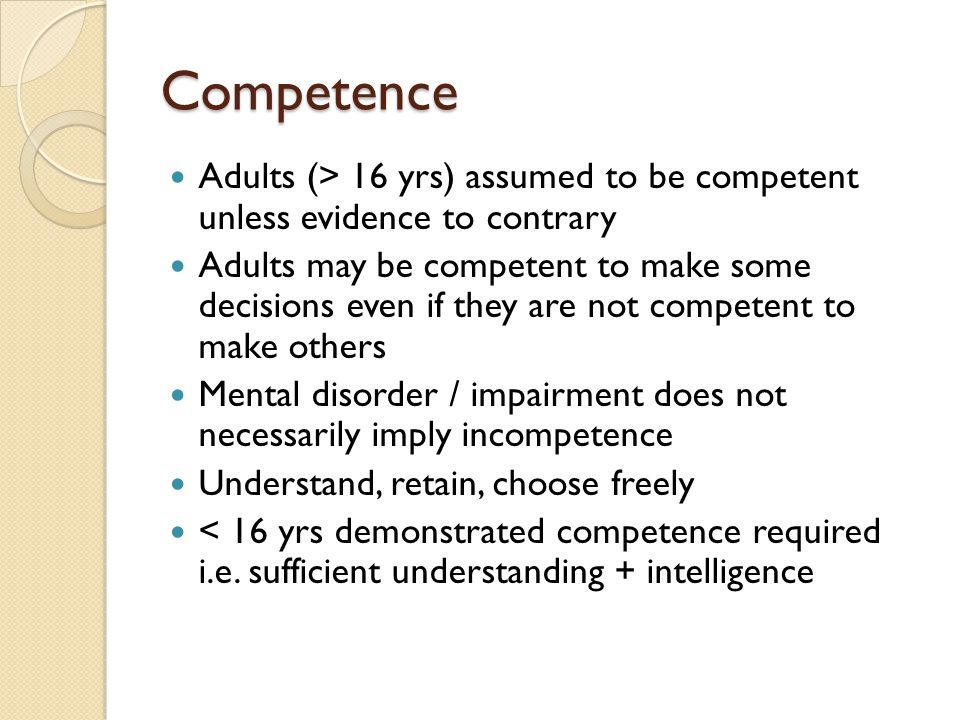 Competence Adults (> 16 yrs) assumed to be competent unless evidence to contrary.
