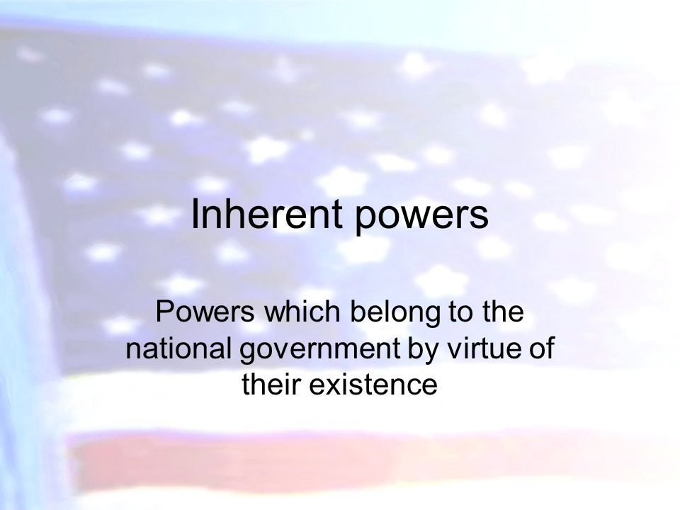 Inherent powers Powers which belong to the national government by virtue of their existence