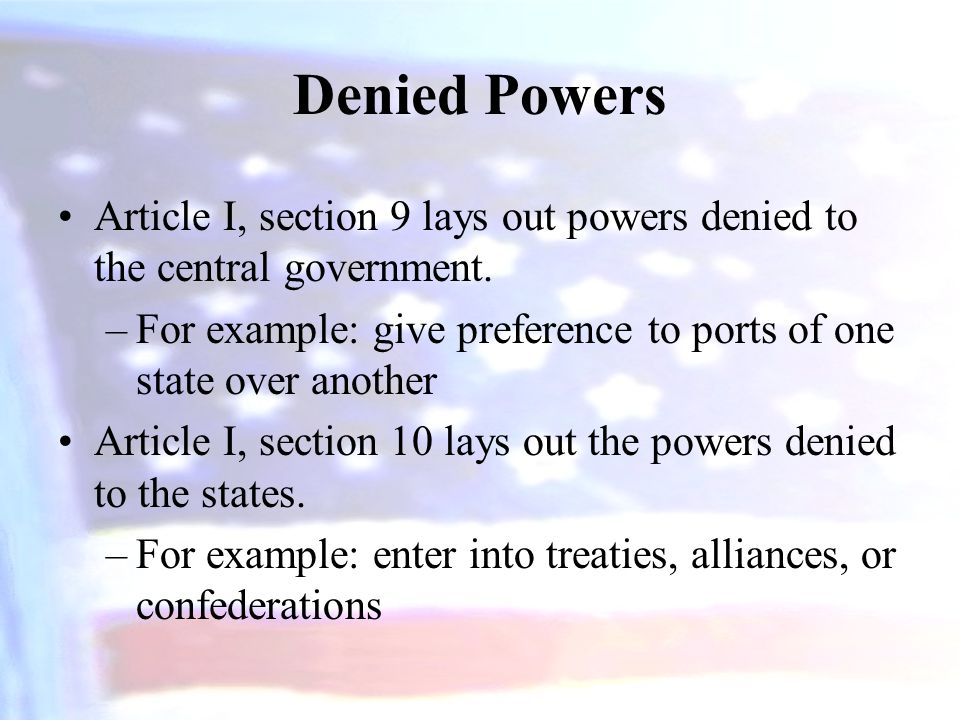 Denied Powers Article I, section 9 lays out powers denied to the central government. For example: give preference to ports of one state over another.
