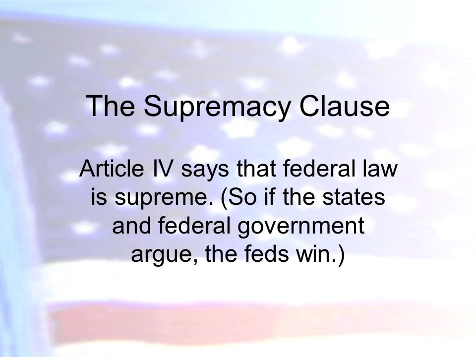 The Supremacy Clause Article IV says that federal law is supreme.