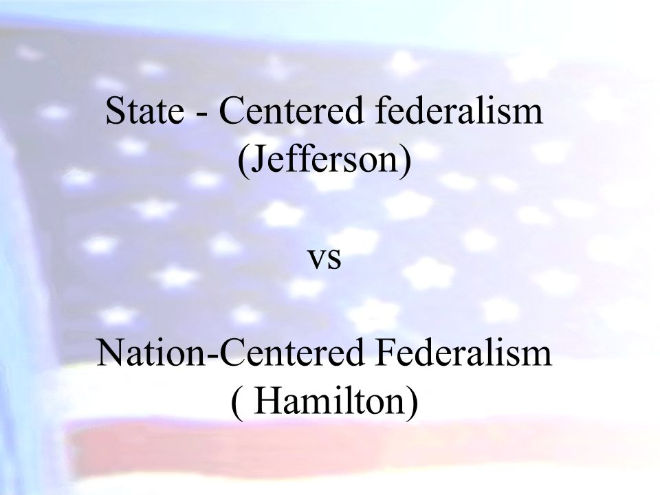 State - Centered federalism (Jefferson) vs Nation-Centered Federalism ( Hamilton)