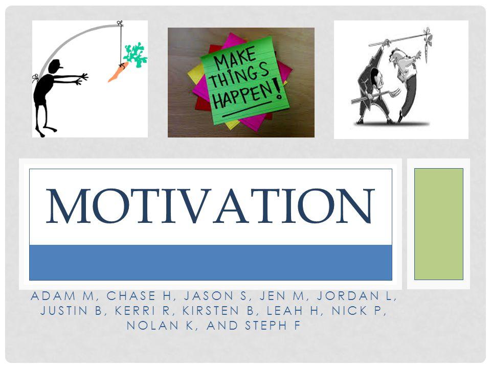 Motivation Adam M, Chase H, Jason S, Jen M, Jordan L, Justin B, Kerri R, Kirsten B, Leah H, Nick P, Nolan K, and Steph F.