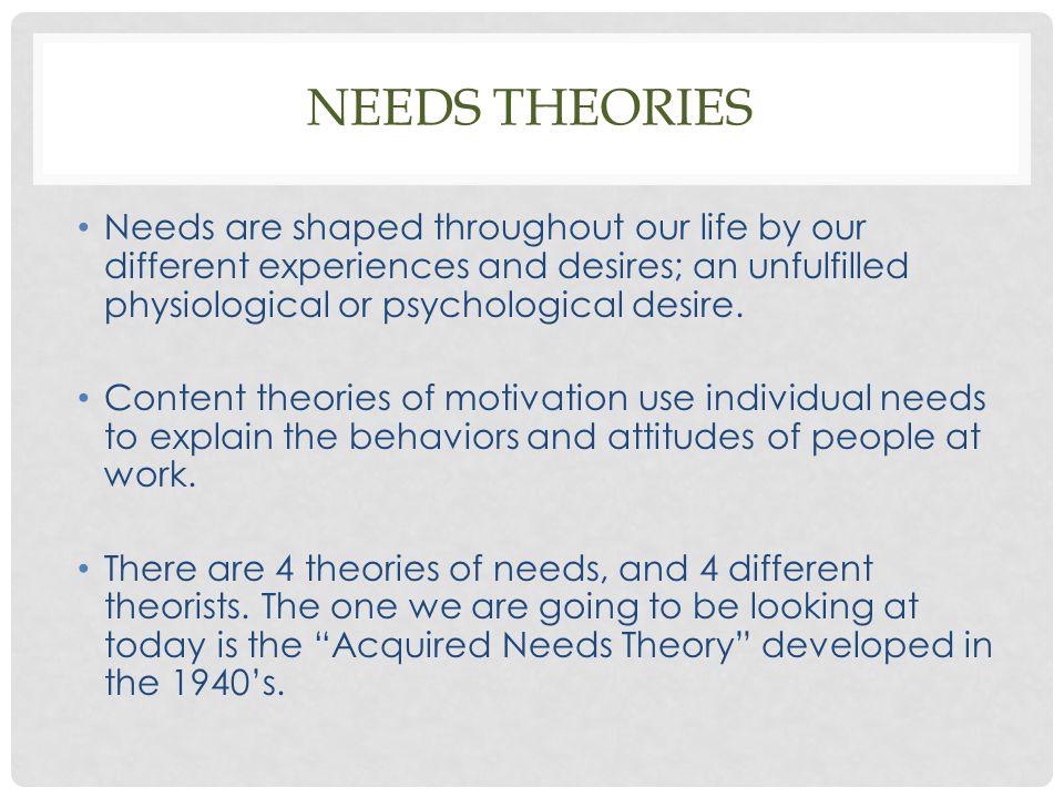 Needs Theories Needs are shaped throughout our life by our different experiences and desires; an unfulfilled physiological or psychological desire.