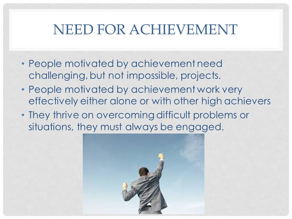 Need for achievement People motivated by achievement need challenging, but not impossible, projects.