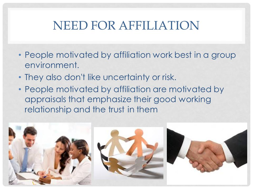 Need for affiliation People motivated by affiliation work best in a group environment. They also don t like uncertainty or risk.