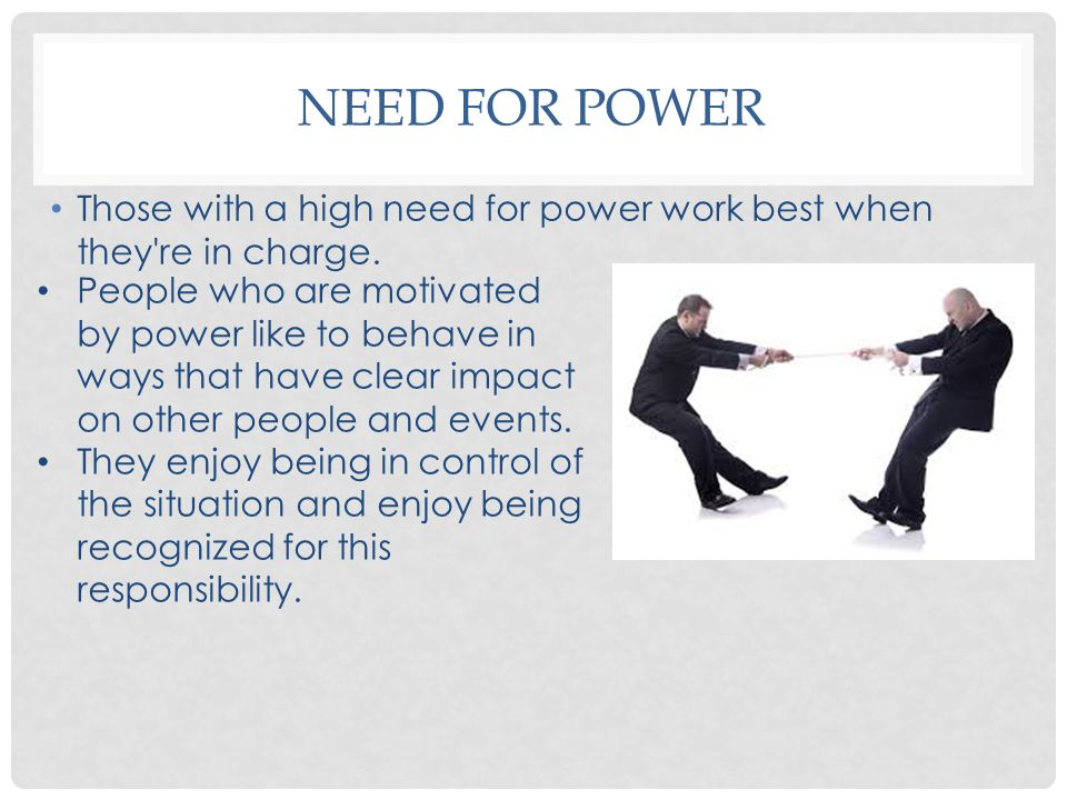 Need for power Those with a high need for power work best when they re in charge.