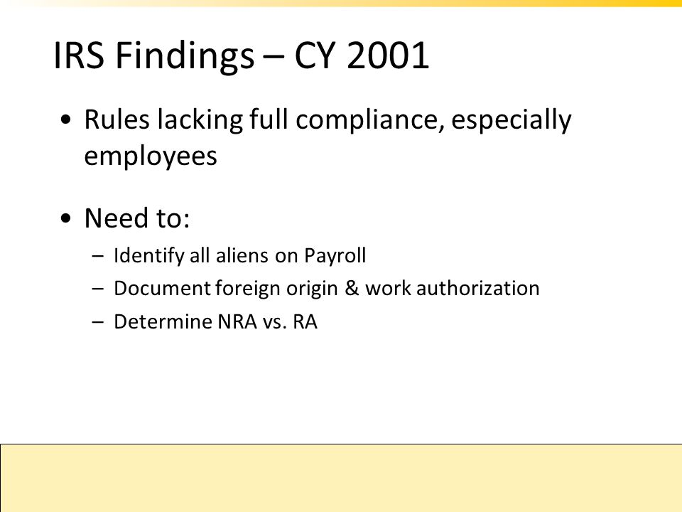 IRS Findings – CY 2001 Rules lacking full compliance, especially employees. Need to: Identify all aliens on Payroll.