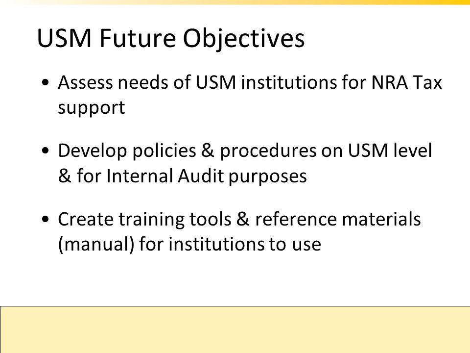 USM Future Objectives Assess needs of USM institutions for NRA Tax support. Develop policies & procedures on USM level & for Internal Audit purposes.