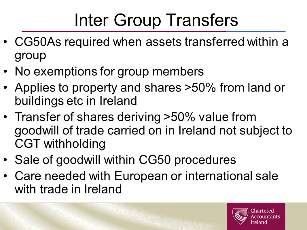 Inter Group Transfers CG50As required when assets transferred within a group. No exemptions for group members.