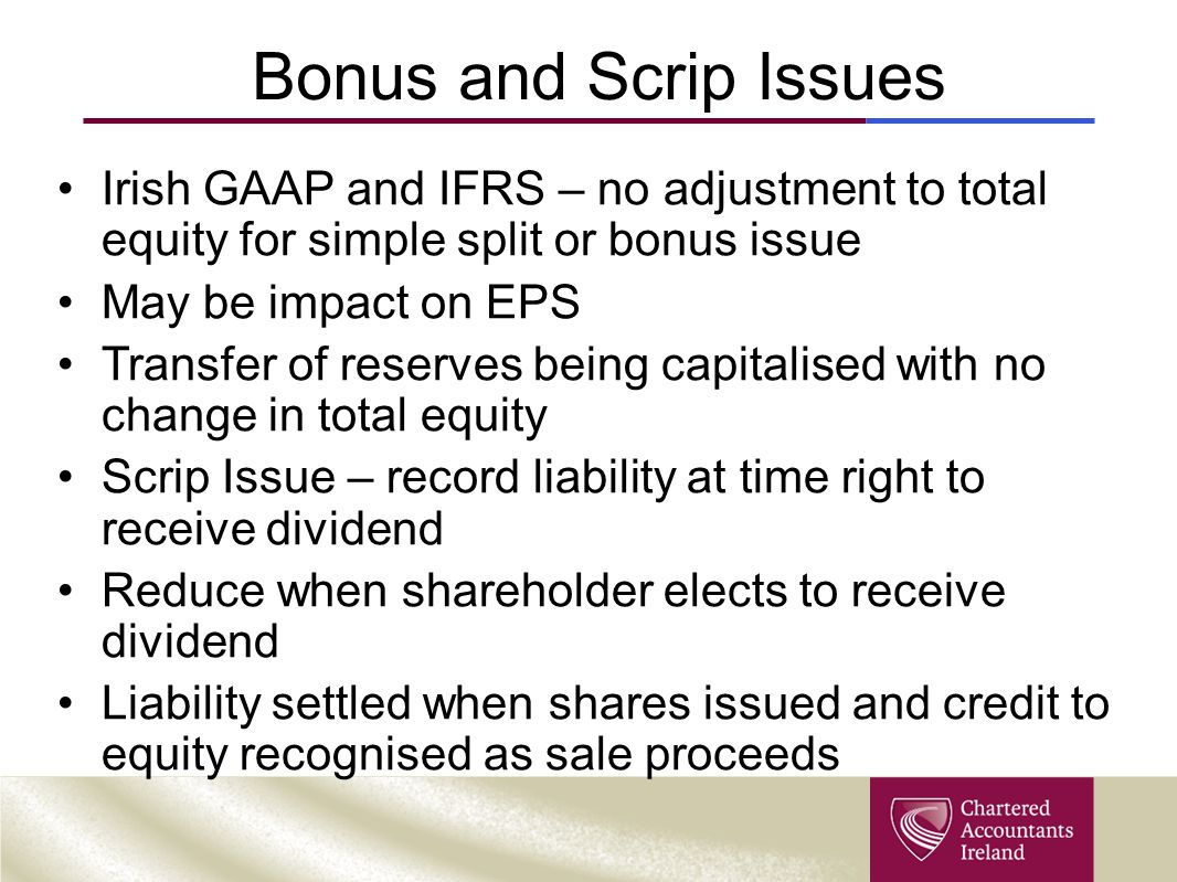 Bonus and Scrip Issues Irish GAAP and IFRS – no adjustment to total equity for simple split or bonus issue.