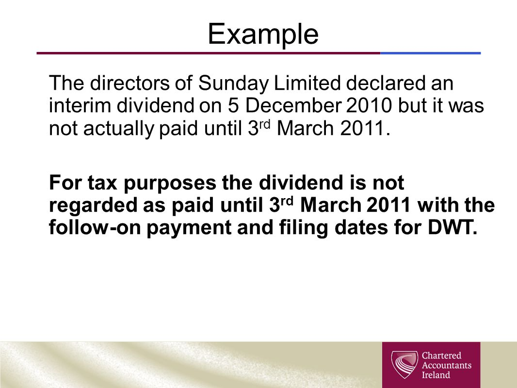 Example The directors of Sunday Limited declared an interim dividend on 5 December 2010 but it was not actually paid until 3rd March 2011.