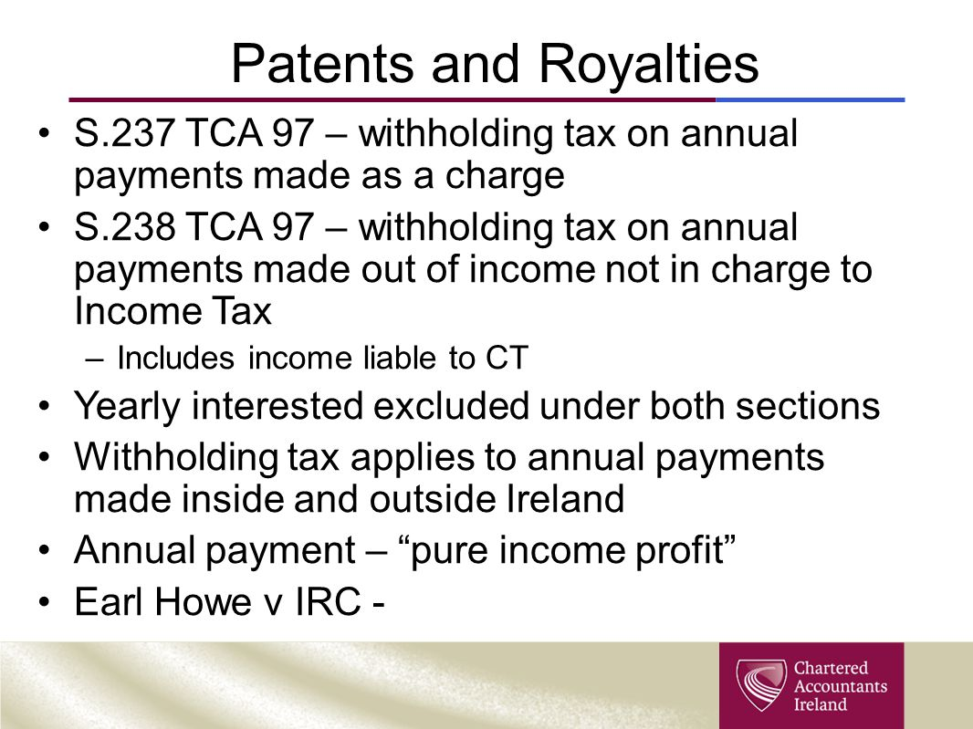 Patents and Royalties S.237 TCA 97 – withholding tax on annual payments made as a charge.