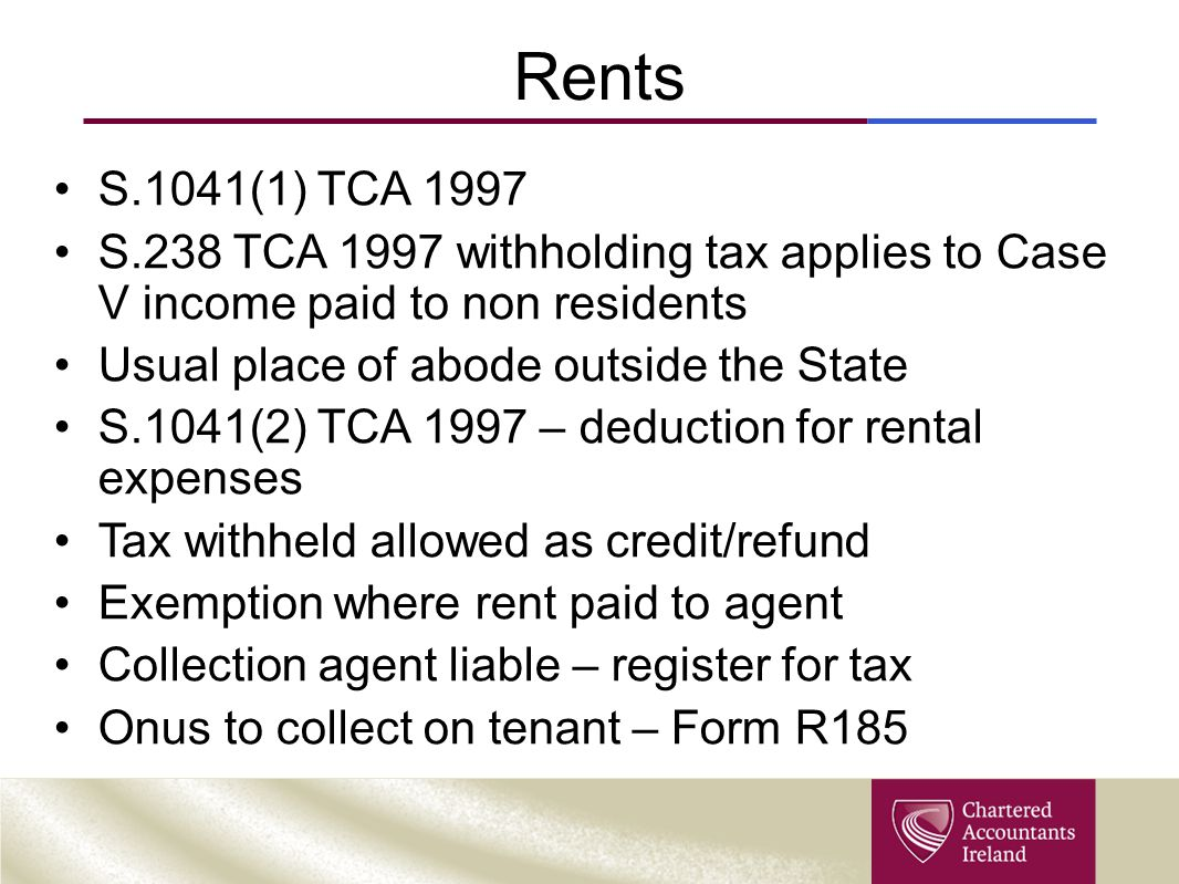 Rents S.1041(1) TCA 1997. S.238 TCA 1997 withholding tax applies to Case V income paid to non residents.