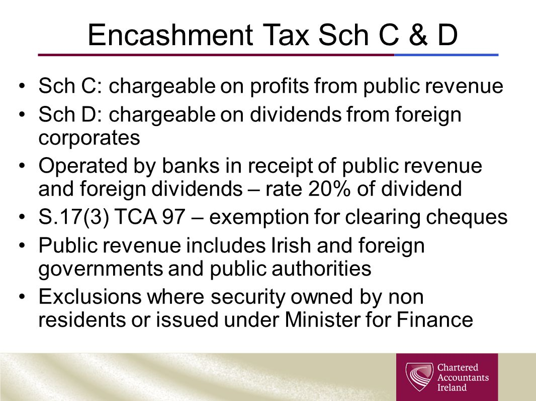 Encashment Tax Sch C & D Sch C: chargeable on profits from public revenue. Sch D: chargeable on dividends from foreign corporates.