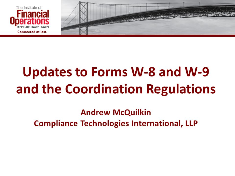 Updates to Forms W-8 and W-9 and the Coordination Regulations Andrew McQuilkin Compliance Technologies International, LLP