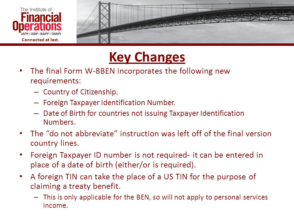 Key Changes The final Form W-8BEN incorporates the following new requirements: Country of Citizenship.