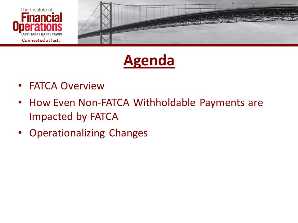 Agenda FATCA Overview. How Even Non-FATCA Withholdable Payments are Impacted by FATCA.