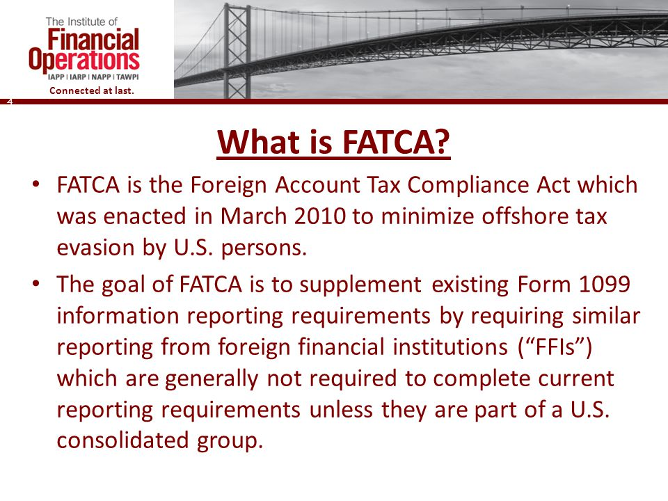 What is FATCA FATCA is the Foreign Account Tax Compliance Act which was enacted in March 2010 to minimize offshore tax evasion by U.S. persons.