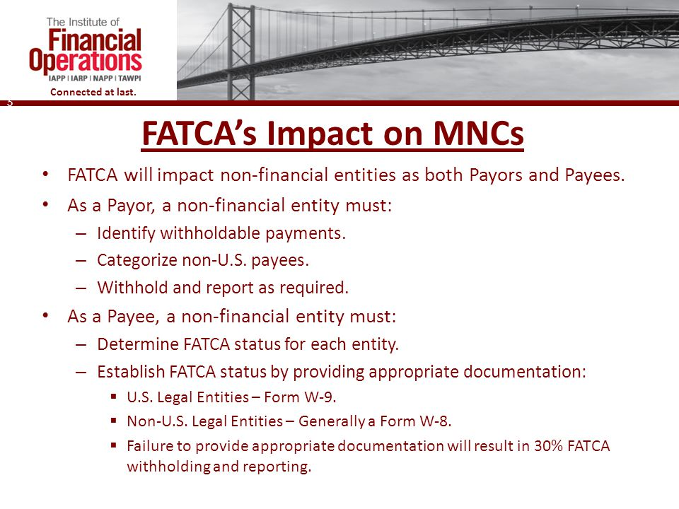 FATCA's Impact on MNCs FATCA will impact non-financial entities as both Payors and Payees. As a Payor, a non-financial entity must: