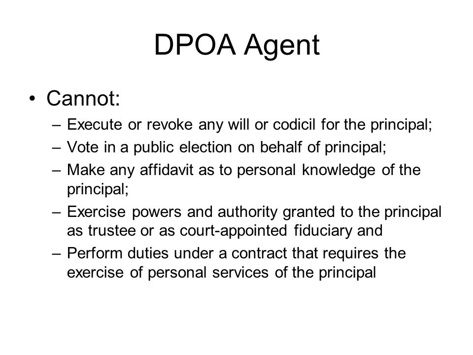 DPOA Agent Cannot: Execute or revoke any will or codicil for the principal; Vote in a public election on behalf of principal;