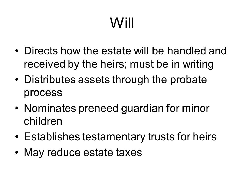 Will Directs how the estate will be handled and received by the heirs; must be in writing. Distributes assets through the probate process.